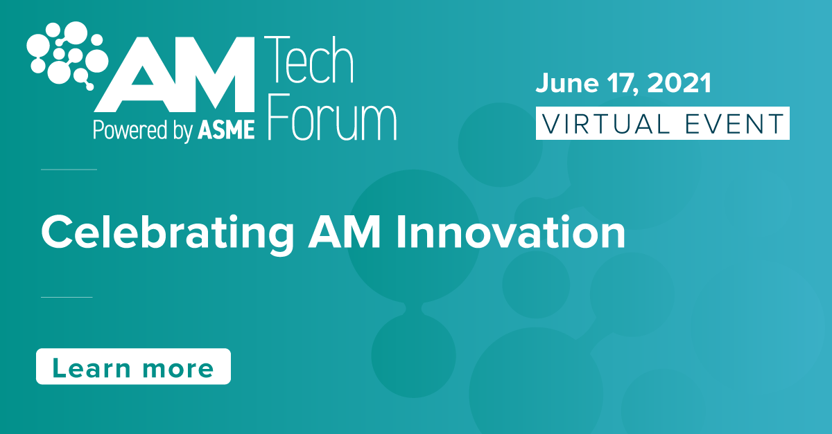 AM Tech Forum Powered by ASME - June 17, 2021